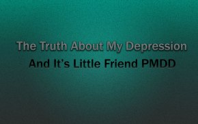 The truth about my depression and it's little friendPMDD
